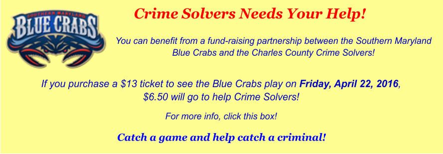 Crime Solvers Needs Your Help! You can benefit from a fund-raising partnership between the Southern Maryland Blue Crabs and the Charles County Crime Solvers!  If you purchase a $13 ticket to see the Blue Crabs play on Friday, April 22, 2016, $6.50 will go to help Crime Solvers!  For more info, click this box!  Catch a game and help catch a criminal!